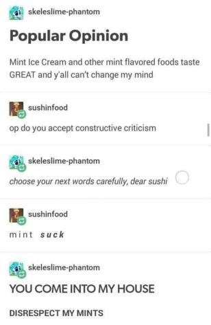 Font - skeleslime-phantom Popular Opinion Mint Ice Cream and other mint flavored foods taste GREAT and y'all can't change my mind sushinfood op do you accept constructive criticism skeleslime-phantom choose your next words carefully, dear sushi sushinfood mint suck skeleslime-phantom YOU COME INTO MY HOUSE DISRESPECT MY MINTS
