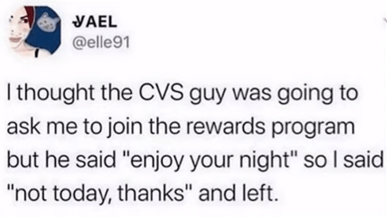 """Rectangle - YAEL @elle91 I thought the CVS guy was going to ask me to join the rewards program but he said """"enjoy your night"""" so I said """"not today, thanks"""" and left."""