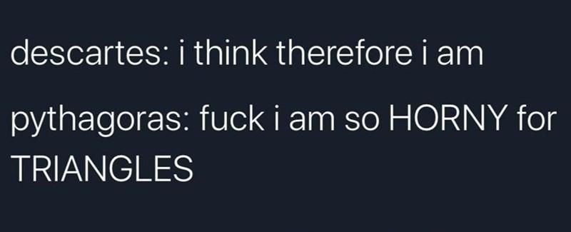 Font - descartes: i think therefore i am pythagoras: fuck i am so HORNY for TRIANGLES