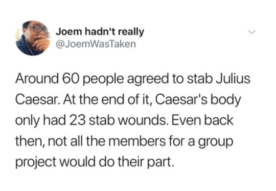 Jaw - Joem hadn't really @JoemWasTaken Around 60 people agreed to stab Julius Caesar. At the end of it, Caesar's body only had 23 stab wounds. Even back then, not all the members for a group project would do their part. >