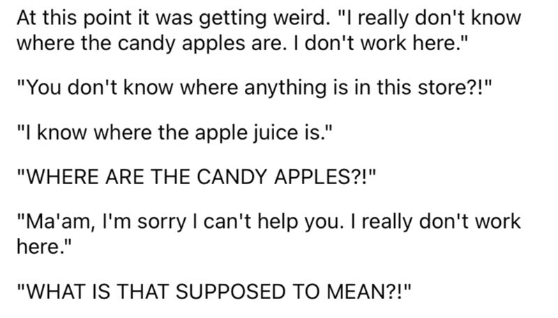 """Font - At this point it was getting weird. """"I really don't know where the candy apples are. I don't work here."""" """"You don't know where anything is in this store?!"""" """"I know where the apple juice is."""" """"WHERE ARE THE CANDY APPLES?!"""" """"Ma'am, I'm sorry I can't help you. I really don't work here."""" """"WHAT IS THAT SUPPOSED TO MEAN?!"""""""