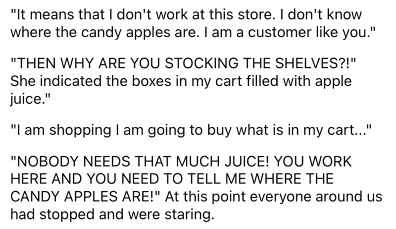 """Font - """"It means that I don't work at this store. I don't know where the candy apples are. I am a customer like you."""" """"THEN WHY ARE YOU STOCKING THE SHELVES?!"""" She indicated the boxes in my cart filled with apple juice."""" """"I am shopping I am going to buy what is in my cart..."""" """"NOBODY NEEDS THAT MUCH JUICE! YOU WORK HERE AND YOU NEED TO TELL ME WHERE THE CANDY APPLES ARE!"""" At this point everyone around us had stopped and were staring."""