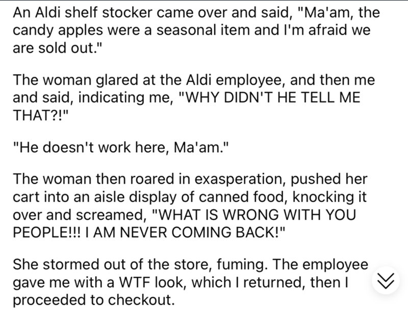 """Font - An Aldi shelf stocker came over and said, """"Ma'am, the candy apples were a seasonal item and I'm afraid we are sold out."""" The woman glared at the Aldi employee, and then me and said, indicating me, """"WHY DIDN'T HE TELL ME THAT?!"""" """"He doesn't work here, Ma'am."""" The woman then roared in exasperation, pushed her cart into an aisle display of canned food, knocking it over and screamed, """"WHAT IS WRONG WITH YOU PEOPLE!!! I AM NEVER COMING BACK!"""" She stormed out of the store, fuming. The employee"""