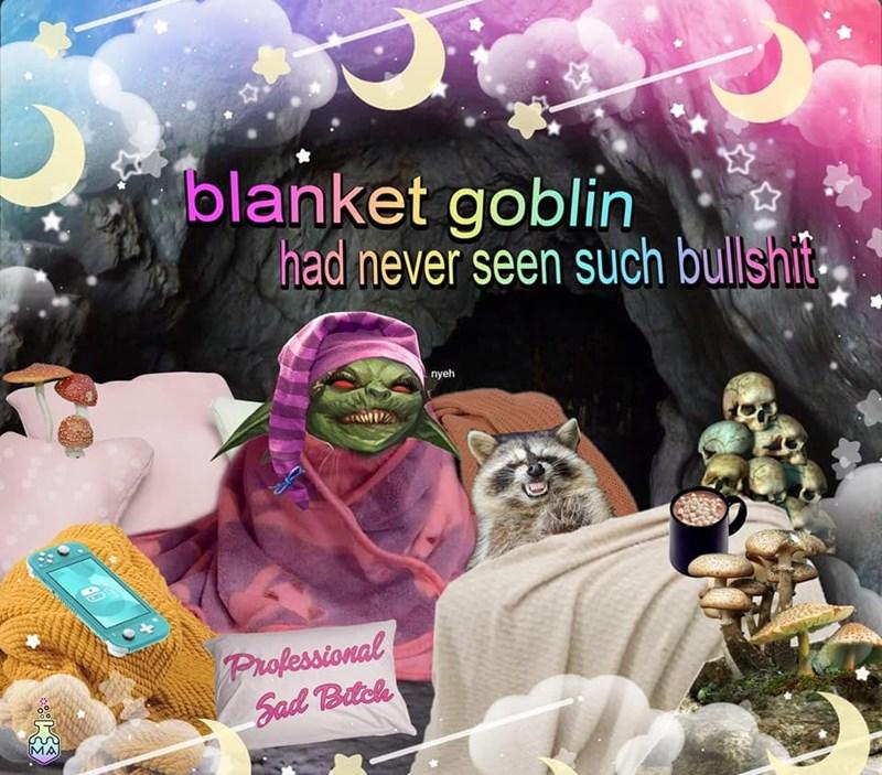 Organism - blanket goblin had never seen such bullshit nyeh Professional Sad Bitch