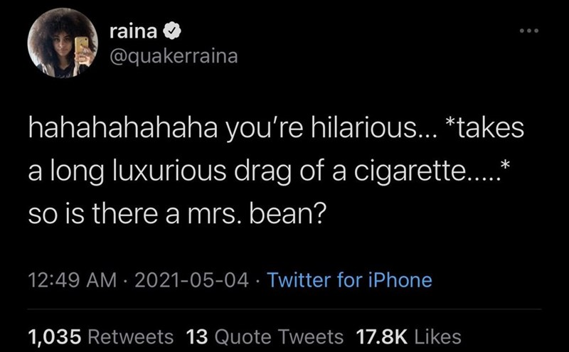 Human - raina ... @quakerraina hahahahahaha you're hilarious... *takes a long luxurious drag of a cigarette..* so is there a mrs. bean? 12:49 AM · 2021-05-04 · Twitter for iPhone 1,035 Retweets 13 Quote Tweets 17.8K Likes