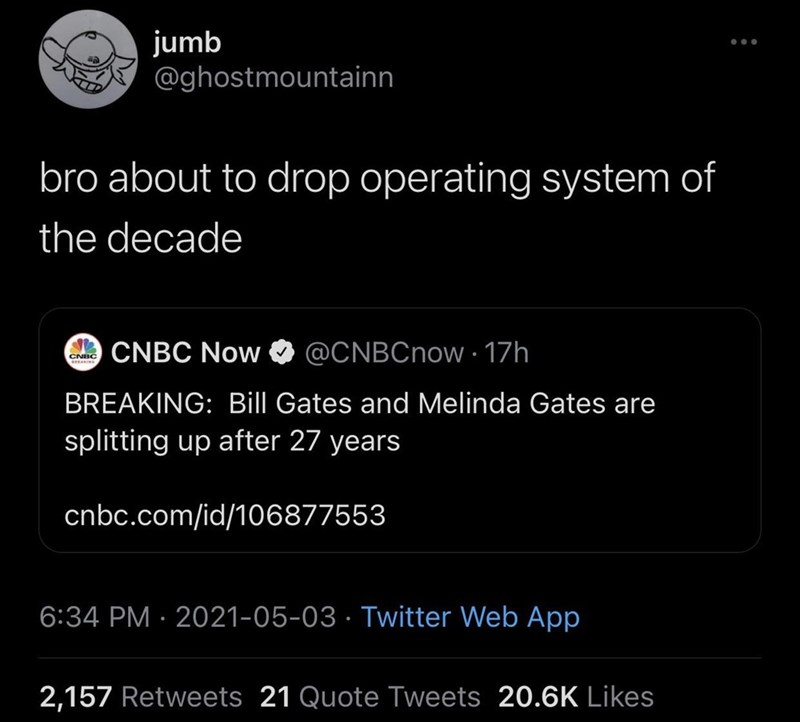 Font - jumb Ay @ghostmountainn bro about to drop operating system of the decade CNBC AIN CNBC Now @CNBCnow 17h BREAKING: Bill Gates and Melinda Gates are splitting up after 27 years cnbc.com/id/106877553 6:34 PM · 2021-05-03 · Twitter Web App 2,157 Retweets 21 Quote Tweets 20.6K Likes