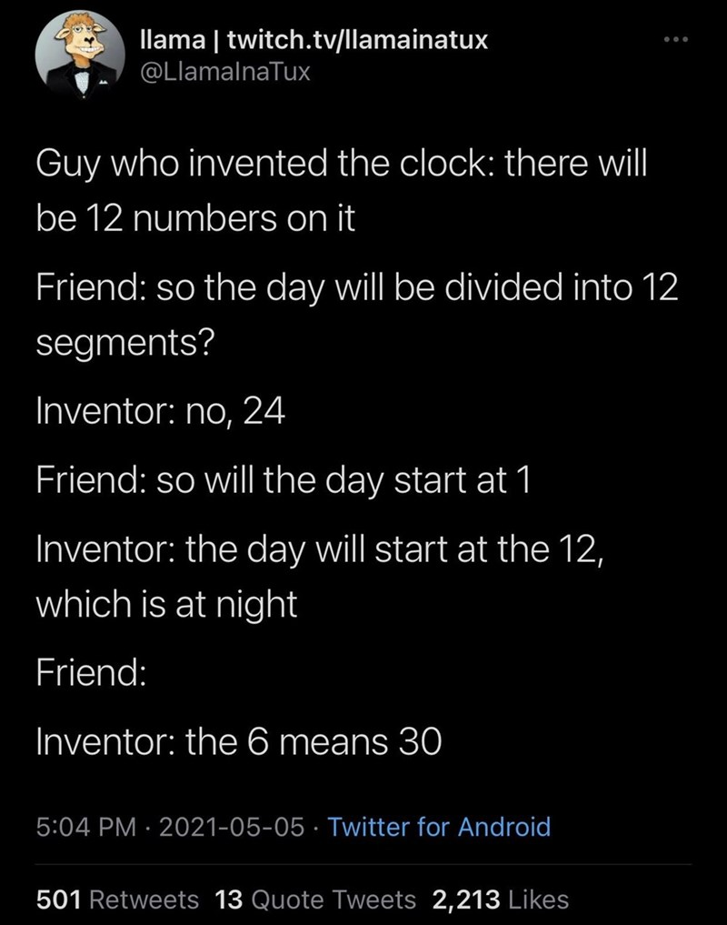 Font - llama   twitch.tv/llamainatux ... @LlamalnaTux Guy who invented the clock: there will be 12 numbers on it Friend: so the day will be divided into 12 segments? Inventor: no, 24 Friend: so will the day start at 1 Inventor: the day will start at the 12, which is at night Friend: Inventor: the 6 means 30 5:04 PM · 2021-05-05 · Twitter for Android 501 Retweets 13 Quote Tweets 2,213 Likes