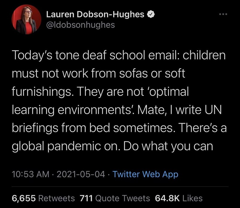 Font - Lauren Dobson-Hughes @ldobsonhughes Today's tone deaf school email: children must not work from sofas or soft furnishings. They are not 'optimal learning environments'. Mate, I write UN briefings from bed sometimes. There's a global pandemic on. Do what you can 10:53 AM · 2021-05-04 · Twitter Web App 6,655 Retweets 711 Quote Tweets 64.8K Likes