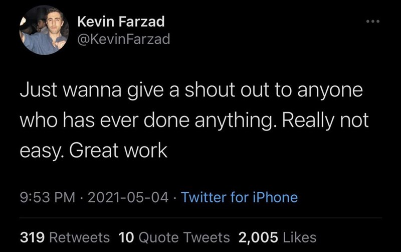 Font - Kevin Farzad @KevinFarzad Just wanna give a shout out to anyone who has ever done anything. Really not easy. Great work 9:53 PM · 2021-05-04 · Twitter for iPhone 319 Retweets 10 Quote Tweets 2,005 Likes