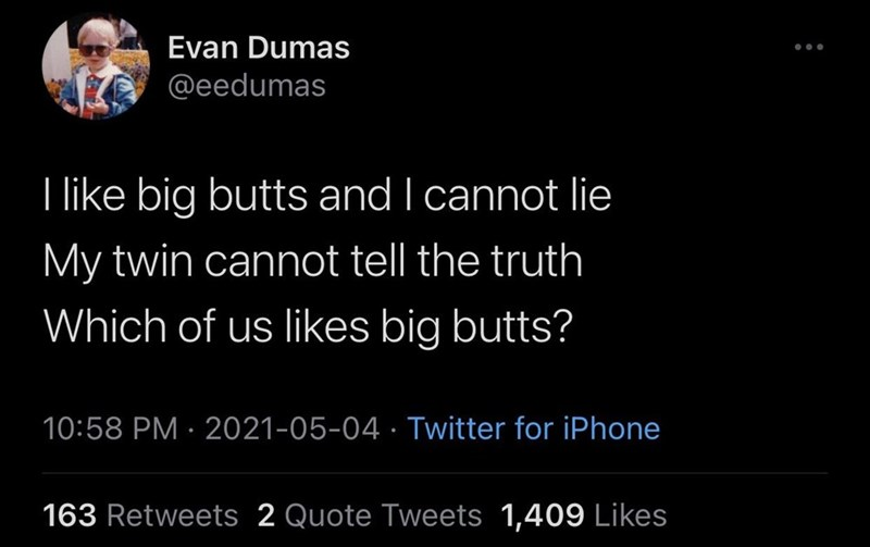 Mammal - Evan Dumas ... @eedumas I like big butts and I cannot lie My twin cannot tell the truth Which of us likes big butts? 10:58 PM · 2021-05-04 · Twitter for iPhone 163 Retweets 2 Quote Tweets 1,409 Likes