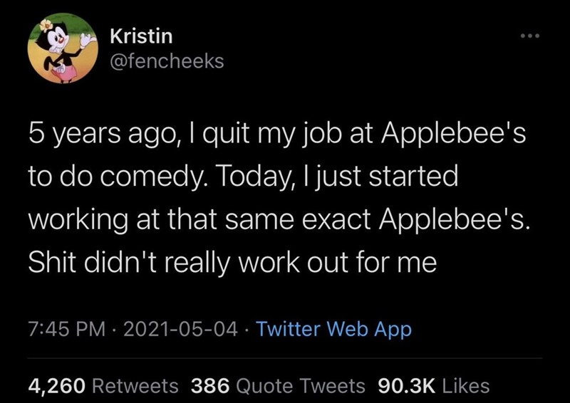 Font - Kristin @fencheeks 5 years ago, I quit my job at Applebee's to do comedy. Today, I just started   working at that same exact Applebee's. Shit didn't really work out for me 7:45 PM · 2021-05-04 · Twitter Web App 4,260 Retweets 386 Quote Tweets 90.3K Likes