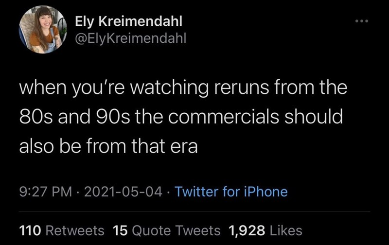 Human - Ely Kreimendahl @ElyKreimendahl ... when you're watching reruns from the 80s and 90s the commercials should also be from that era 9:27 PM · 2021-05-04 · Twitter for iPhone 110 Retweets 15 Quote Tweets 1,928 Likes