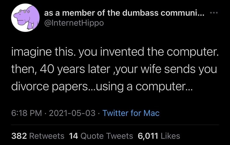 Font - as a member of the dumbass communi... ... @InternetHippo imagine this. you invented the computer. then, 40 years later your wife sends you divorce papers...using a computer. 6:18 PM · 2021-05-03 · Twitter for Mac 382 Retweets 14 Quote Tweets 6,011 Likes