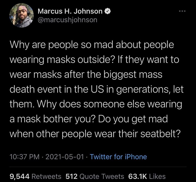 Mammal - Marcus H. Johnson @marcushjohnson Why are people so mad about people wearing masks outside? If they want to wear masks after the biggest mass death event in the US in generations, let them. Why does someone else wearing a mask bother you? Do you get mad when other people wear their seatbelt? 10:37 PM · 2021-05-01 · Twitter for iPhone 9,544 Retweets 512 Quote Tweets 63.1K Likes