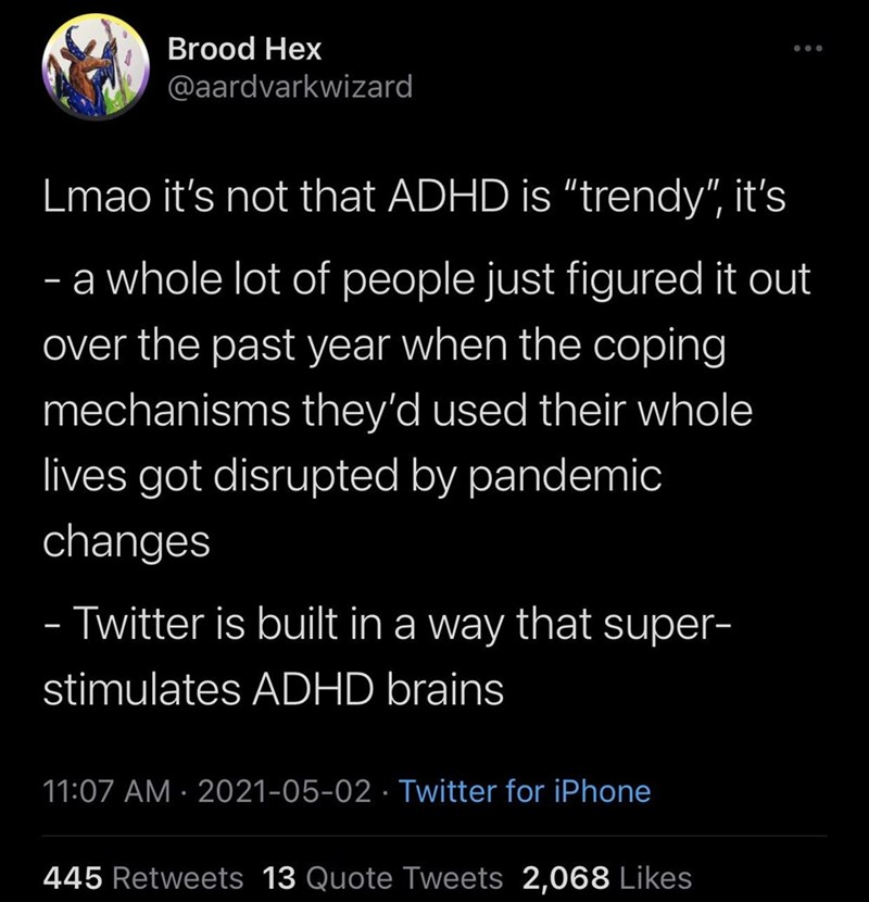 """Font - Brood Hex @aardvarkwizard Lmao it's not that ADHD is """"trendy"""", it's a whole lot of people just figured it out - over the past year when the coping mechanisms they'd used their whole lives got disrupted by pandemic changes - Twitter is built in a way that super- - stimulates ADHD brains 11:07 AM · 2021-05-02 · Twitter for iPhone 445 Retweets 13 Quote Tweets 2,068 Likes"""