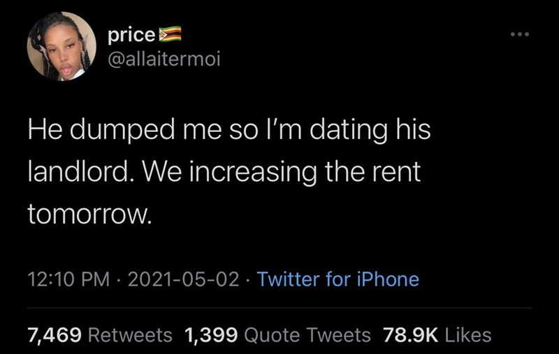 Font - priceE @allaitermoi He dumped me so l'm dating his landlord. We increasing the rent tomorrow. 12:10 PM · 2021-05-02 · Twitter for iPhone 7,469 Retweets 1,399 Quote Tweets 78.9K Likes