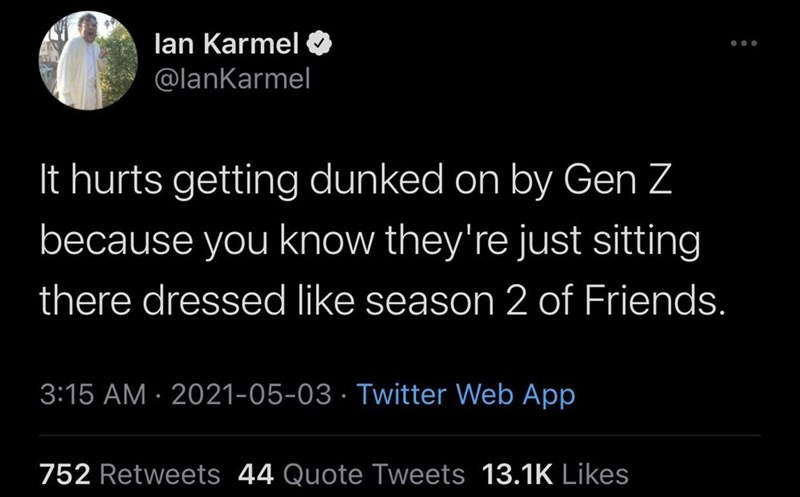 Black - lan Karmel ... @lanKarmel It hurts getting dunked on by Gen Z because you know they're just sitting there dressed like season 2 of Friends. 3:15 AM · 2021-05-03 · Twitter Web App 752 Retweets 44 Quote Tweets 13.1K Likes