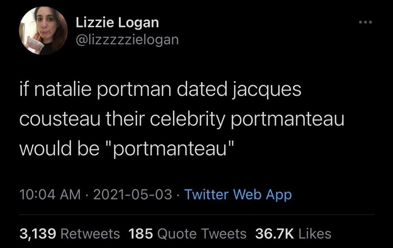 """Font - Lizzie Logan @lizzzzzielogan if natalie portman dated jacques cousteau their celebrity portmanteau would be """"portmanteau"""" 10:04 AM · 2021-05-03 · Twitter Web App 3,139 Retweets 185 Quote Tweets 36.7K Likes"""