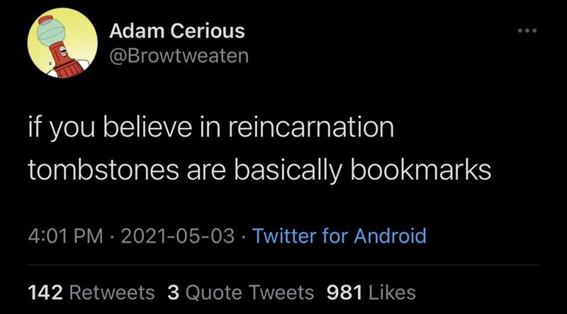 Organism - Adam Cerious @Browtweaten if you believe in reincarnation tombstones are basically bookmarks 4:01 PM · 2021-05-03 · Twitter for Android 142 Retweets 3 Quote Tweets 981 Likes