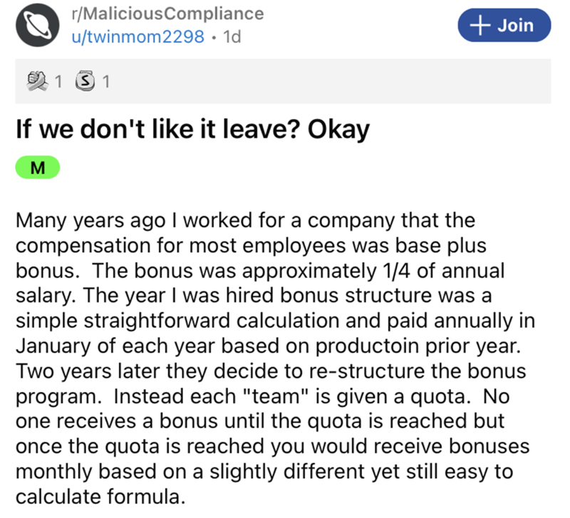 """Font - r/MaliciousCompliance + Join u/twinmom2298 · 1d 1 S 1 If we don't like it leave? Okay M Many years ago I worked for a company that the compensation for most employees was base plus bonus. The bonus was approximately 1/4 of annual salary. The year I was hired bonus structure was a simple straightforward calculation and paid annually in January of each year based on productoin prior year. Two years later they decide to re-structure the bonus program. Instead each """"team"""" is given a quota. No"""