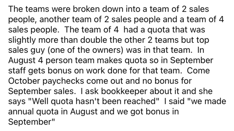 """Font - The teams were broken down into a team of 2 sales people, another team of 2 sales people and a team of 4 sales people. The team of 4 had a quota that was slightly more than double the other 2 teams but top sales guy (one of the owners) was in that team. In August 4 person team makes quota so in September staff gets bonus on work done for that team. Come October paychecks come out and no bonus for September sales. I ask bookkeeper about it and she says """"Well quota hasn't been reached"""" I sa"""
