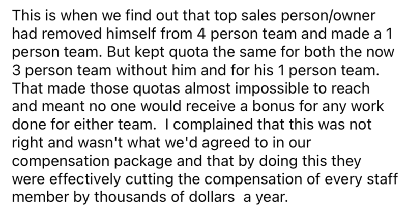 Font - This is when we find out that top sales person/owner had removed himself from 4 person team and made a 1 person team. But kept quota the same for both the now 3 person team without him and for his 1 person team. That made those quotas almost impossible to reach and meant no one would receive a bonus for any work done for either team. I complained that this was not right and wasn't what we'd agreed to in our compensation package and that by doing this they were effectively cutting the comp