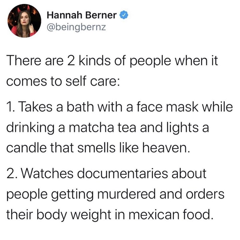 Font - Hannah Berner @beingbernz There are 2 kinds of people when it comes to self care: 1. Takes a bath with a face mask while drinking a matcha tea and lights a candle that smells like heaven. 2. Watches documentaries about people getting murdered and orders their body weight in mexican food.