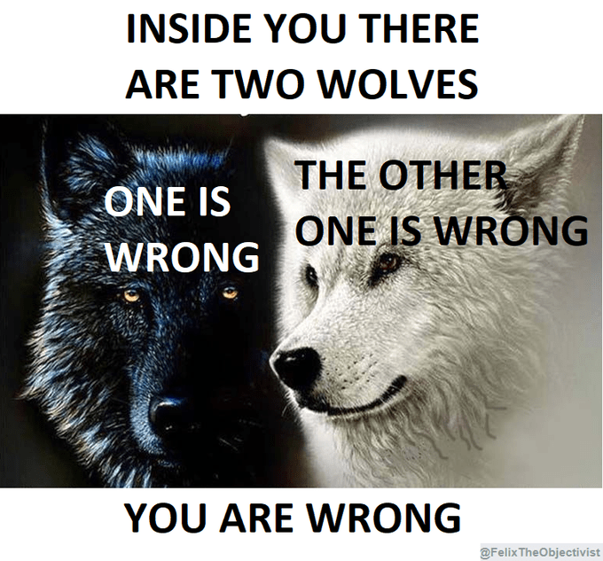 Dog - INSIDE YOU THERE ARE TWO WOLVES THE OTHER ONE IS WRONG ONE IS WRONG YOU ARE WRONG @FelixTheObjectivist