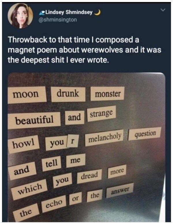 Product - Lindsey Shmindsey ) @shminsington Throwback to that time I composed a magnet poem about werewolves and it was the deepest shit I ever wrote. moon drunk monster beautiful and strange howl you /r melancholy question tell me and dread more you which or the answer echo the
