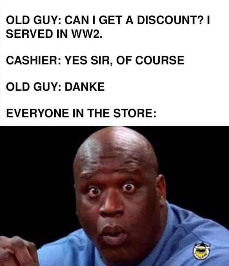 Forehead - OLD GUY: CAN I GET A DISCOUNT? I SERVED IN Ww2. CASHIER: YES SIR, OF COURSE OLD GUY: DANKE EVERYONE IN THE STORE: