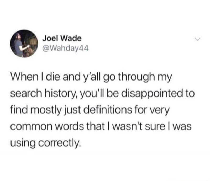 Font - Font - Joel Wade @Wahday44 When I die and y'all go through my search history, you'll be disappointed to find mostly just definitions for very common words that I wasn't sure I was using correctly.