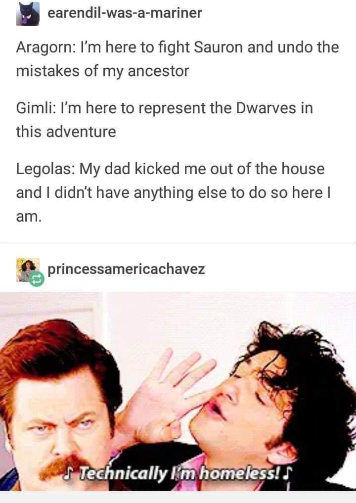 Nose - earendil-was-a-mariner Aragorn: I'm here to fight Sauron and undo the mistakes of my ancestor Gimli: I'm here to represent the Dwarves in this adventure Legolas: My dad kicked me out of the house and I didn't have anything else to do so here I am. princessamericachavez STechnically m homeless!
