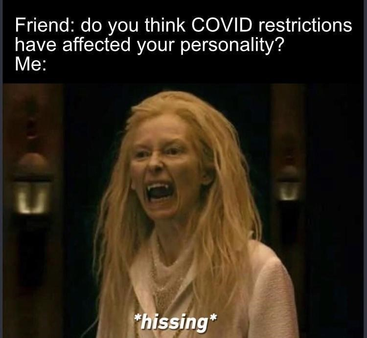 Facial expression - Friend: do you think COVID restrictions have affected your personality? Me: *hissing*