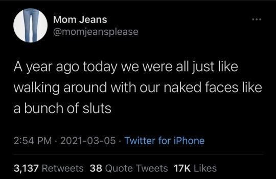 Font - Mom Jeans @momjeansplease A year ago today we were all just like walking around with our naked faces like a bunch of sluts 2:54 PM 2021-03-05 · Twitter for iPhone 3,137 Retweets 38 Quote Tweets 17K Likes