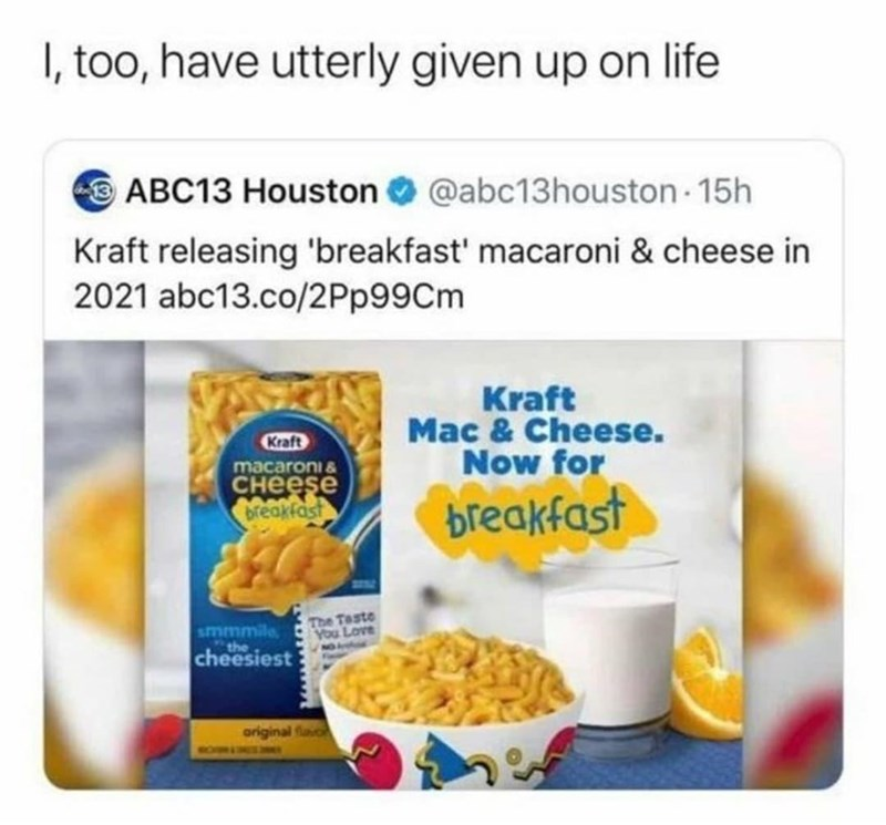 Food - I, too, have utterly given up on life O ABC13 Houston O @abc13houston 15h Kraft releasing 'breakfast' macaroni & cheese in 2021 abc13.co/2Pp99Cm Kraft Mac & Cheese. Now for Kraft macaroni & снееse breakfast breakfast smmmile the The Taste You Love N027 cheesiest original favo