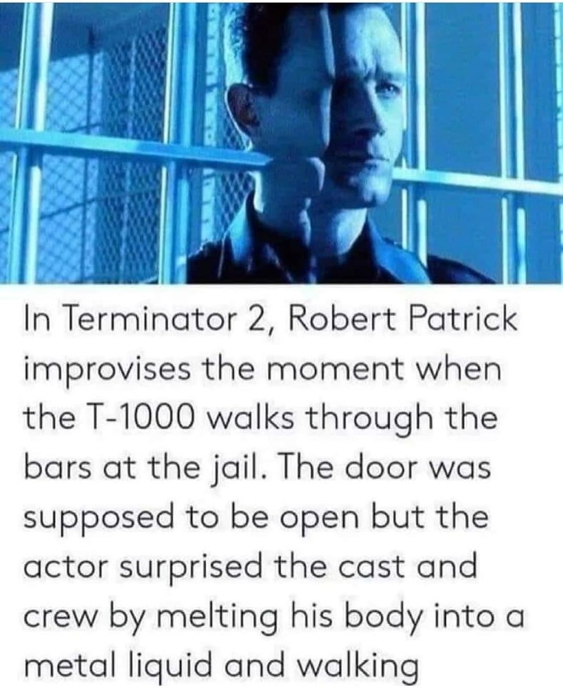 Jaw - In Terminator 2, Robert Patrick improvises the moment when the T-1000 walks through the bars at the jail. The door was supposed to be open but the actor surprised the cast and crew by melting his body into a metal liquid and walking Ww.w
