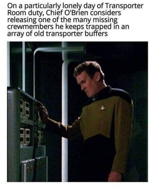 Arm - On a particularly lonely day of Transporter Room duty, Chief O'Brien considers releasing one of the many missing crewmembers he keeps trapped in an array of old transporter buffers