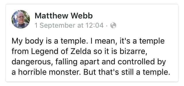 Rectangle - Matthew Webb 1 September at 12:04 · O My body is a temple. I mean, it's a temple from Legend of Zelda so it is bizarre, dangerous, falling apart and controlled by a horrible monster. But that's still a temple.