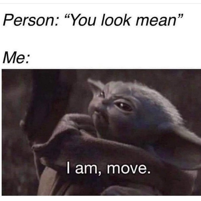 """Organism - Person: """"You look mean"""" Me: I am, move."""