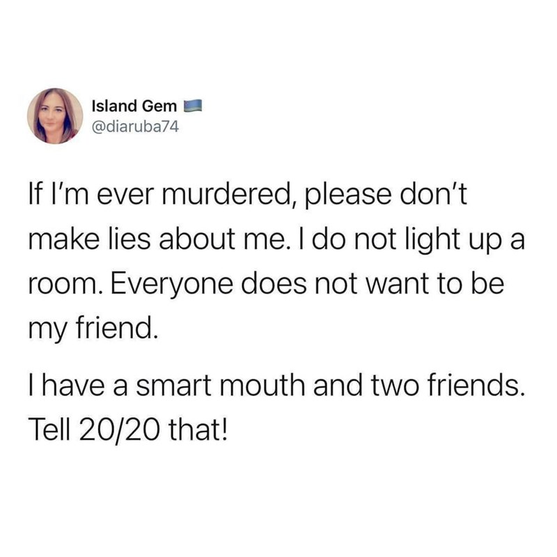 Font - Island Gem @diaruba74 If I'm ever murdered, please don't make lies about me. I do not light up a room. Everyone does not want to be my friend. Thave a smart mouth and two friends. Tell 20/20 that!
