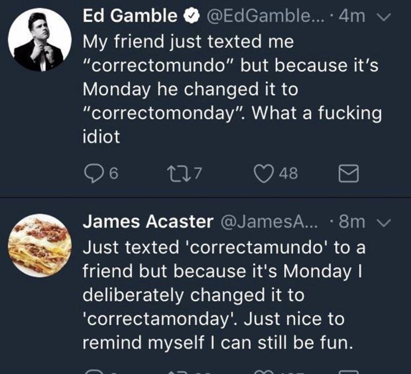 """Font - World - Ed Gamble O v @EdGamble... 4m My friend just texted me """"correctomundo"""" but because it's Monday he changed it to """"correctomonday"""". What a fucking idiot 6. 48 James Acaster @JamesA... · 8m v Just texted 'correctamundo' to a friend but because it's Monday I deliberately changed it to 'correctamonday'. Just nice to remind myself I can still be fun."""