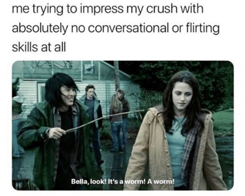 Outerwear - me trying to impress my crush with absolutely no conversational or flirting skills at all Bella, look! It's a worm! A worm!