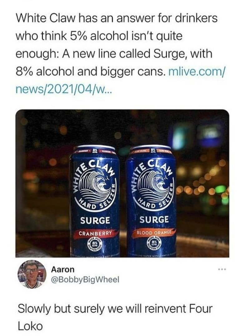 Liquid - White Claw has an answer for drinkers who think 5% alcohol isn't quite enough: A new line called Surge, with 8% alcohol and bigger cans. mlive.com/ news/2021/04/w.. CLAW CL AW HARD HARD SURGE SURGE BLOOD ORANGE CRANBERRY win Aaron @BobbyBigWheel Slowly but surely we will reinvent Four Loko WHIT SELTZE ITE WHIT SELTZE