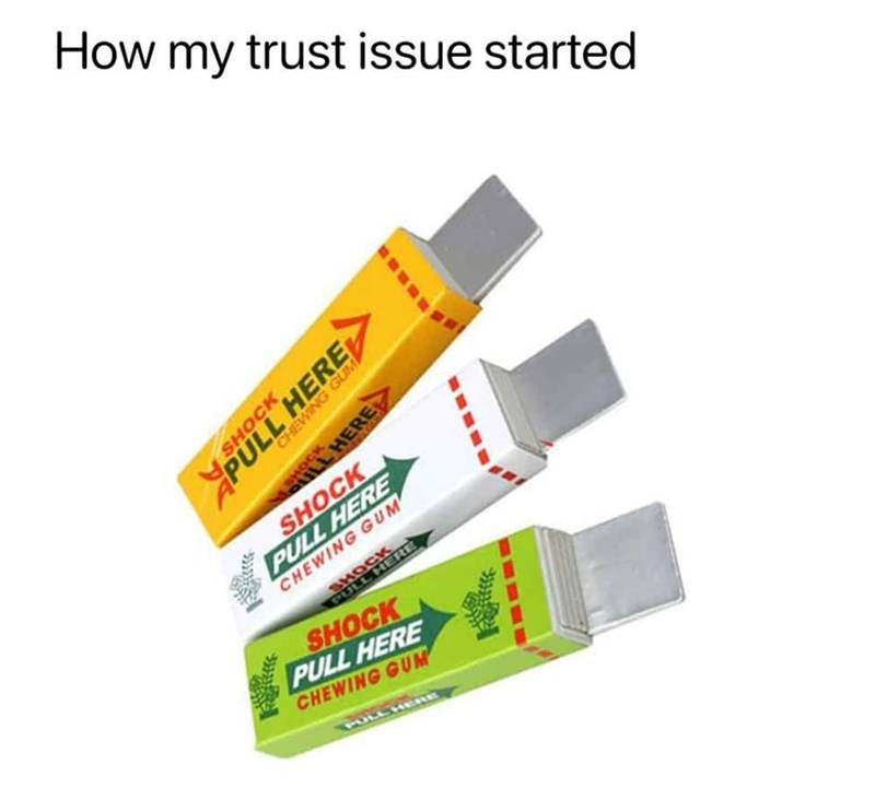 Font - How my trust issue started HERE SHOCK PULL HERE CHEWING GUM' HOCK LHERE SHOCK PULL HERE CHEWING GUM SHOCK PULL HERE CHEWING GUM