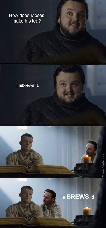 Forehead - How does Moses make his tea? Hebrews it. He BREWS it! MemeCenter.com