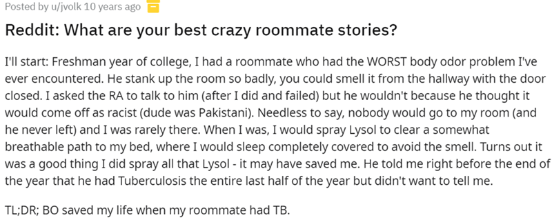 Font - Posted by u/jvolk 10 years ago Reddit: What are your best crazy roommate stories? I'll start: Freshman year of college, I had a roommate who had the WORST body odor problem I've ever encountered. He stank up the room so badly, you could smell it from the hallway with the door closed. I asked the RA to talk to him (after I did and failed) but he wouldn't because he thought it would come off as racist (dude was Pakistani). Needless to say, nobody would go to my room (and he never left) and