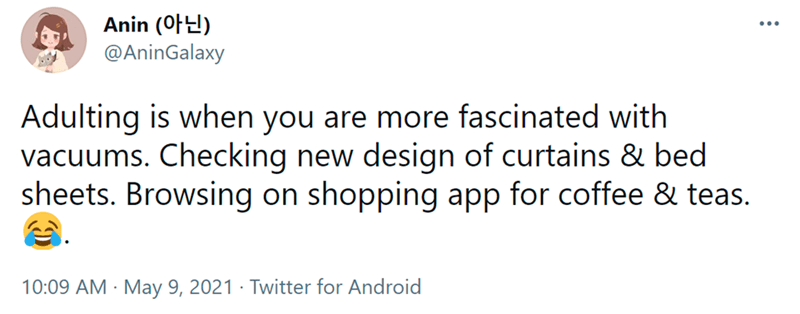 Font - Anin (0F2) @AninGalaxy Adulting is when you are more fascinated with vacuums. Checking new design of curtains & bed sheets. Browsing on shopping app for coffee & teas. 10:09 AM · May 9, 2021 · Twitter for Android