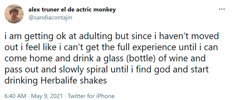 Font - alex truner el de actric monkey @sandiacontajin i am getting ok at adulting but since i haven't moved out i feel like i can't get the full experience until i can come home and drink a glass (bottle) of wine and pass out and slowly spiral until i find god and start drinking Herbalife shakes 6:40 AM · May 9, 2021 · Twitter for iPhone