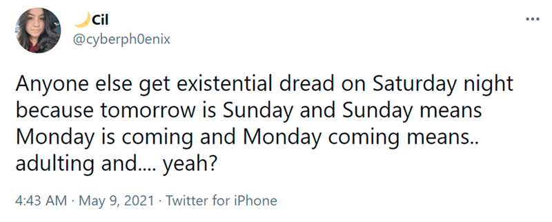 Font - Cil @cyberph0enix Anyone else get existential dread on Saturday night because tomorrow is Sunday and Sunday means Monday is coming and Monday coming means.. adulting and. yeah? 4:43 AM · May 9, 2021 · Twitter for iPhone