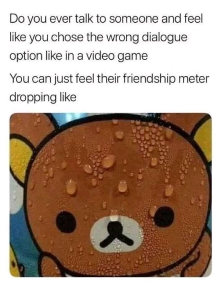 Liquid - Do you ever talk to someone and feel like you chose the wrong dialogue option like in a video game You can just feel their friendship meter dropping like